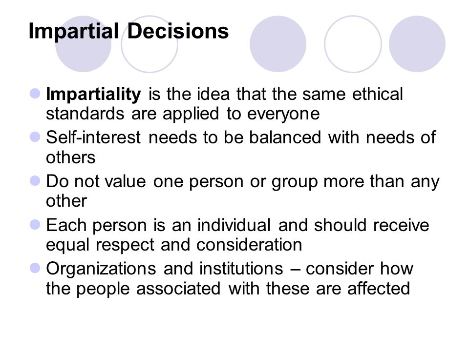 Impartial Decisions Impartiality is the idea that the same ethical standards are applied to everyone.