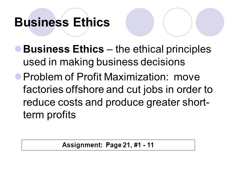 Business Ethics Business Ethics – the ethical principles used in making business decisions.