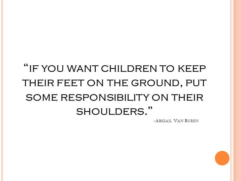 if you want children to keep their feet on the ground, put some responsibility on their shoulders. -Abigail Van Buren
