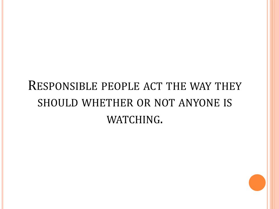 Responsible people act the way they should whether or not anyone is watching.
