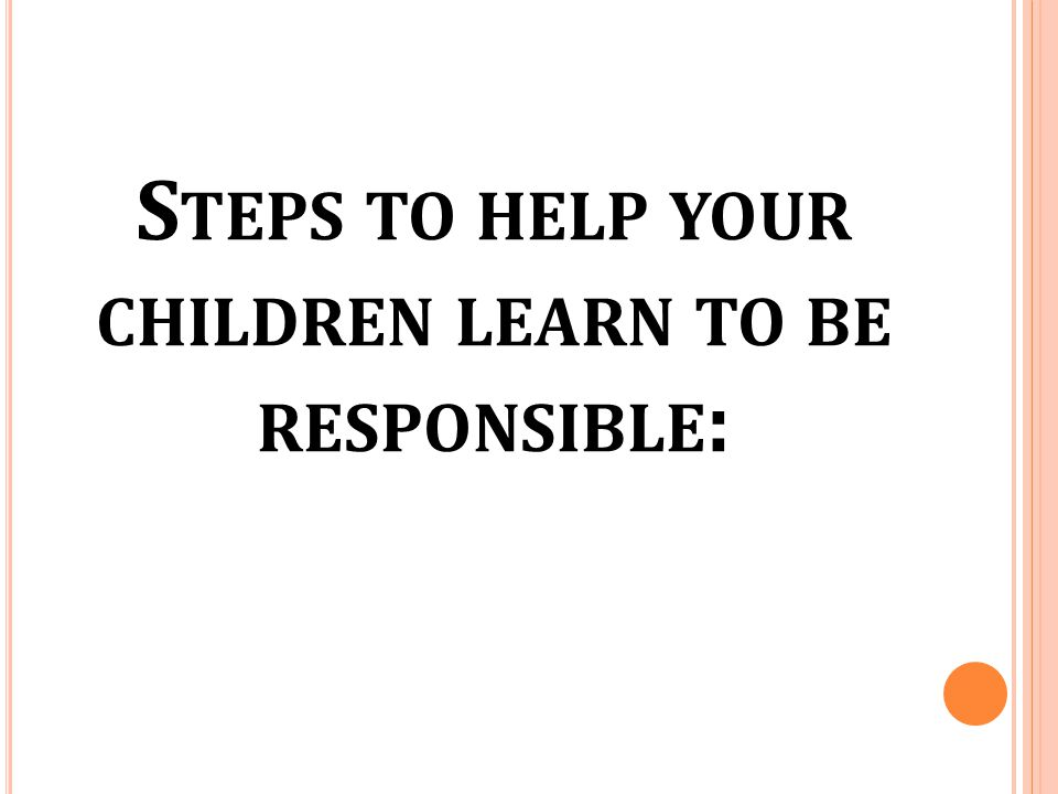 Steps to help your children learn to be responsible:
