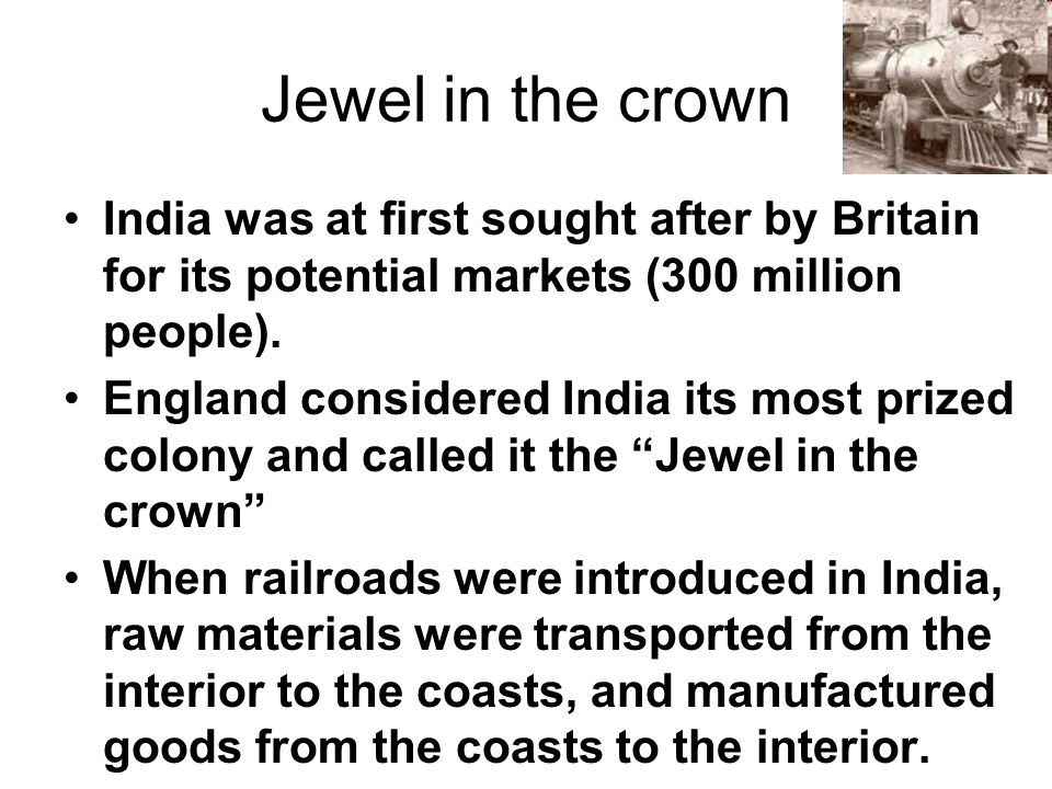 Jewel in the crown India was at first sought after by Britain for its potential markets (300 million people).