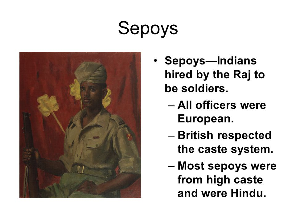 Sepoys Sepoys—Indians hired by the Raj to be soldiers.