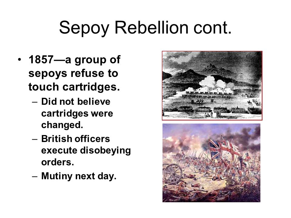 Sepoy Rebellion cont. 1857—a group of sepoys refuse to touch cartridges. Did not believe cartridges were changed.