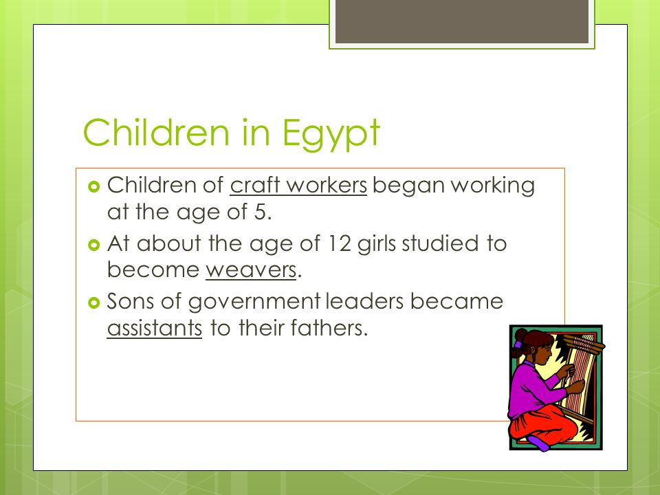 Children in Egypt Children of craft workers began working at the age of 5. At about the age of 12 girls studied to become weavers.