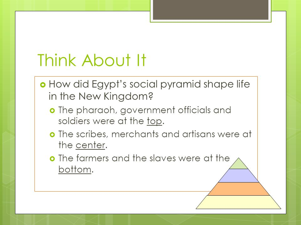 Think About It How did Egypt's social pyramid shape life in the New Kingdom The pharaoh, government officials and soldiers were at the top.
