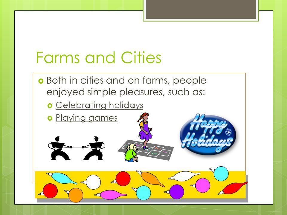 Farms and Cities Both in cities and on farms, people enjoyed simple pleasures, such as: Celebrating holidays.