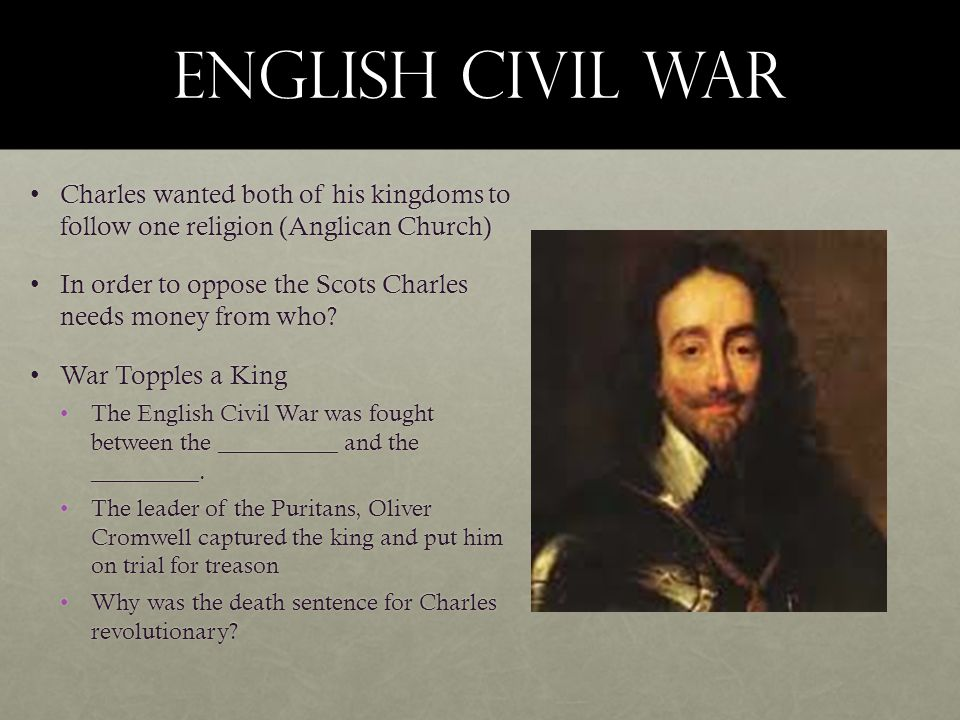 English Civil War Charles wanted both of his kingdoms to follow one religion (Anglican Church)