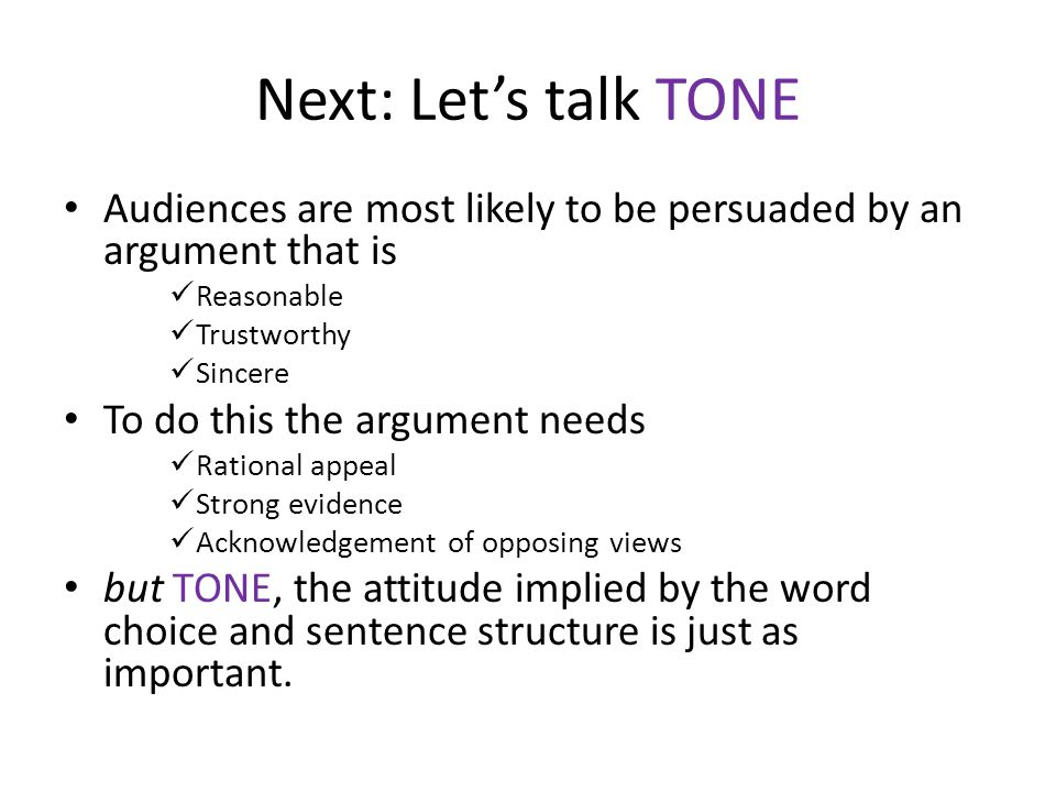 Next: Let's talk TONE Audiences are most likely to be persuaded by an argument that is. Reasonable.