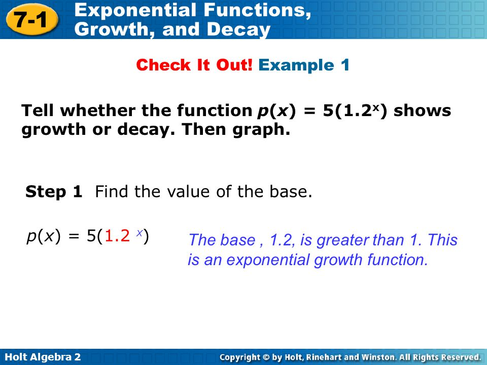 Check It Out! Example 1 Tell whether the function p(x) = 5(1.2x) shows growth or decay. Then graph.