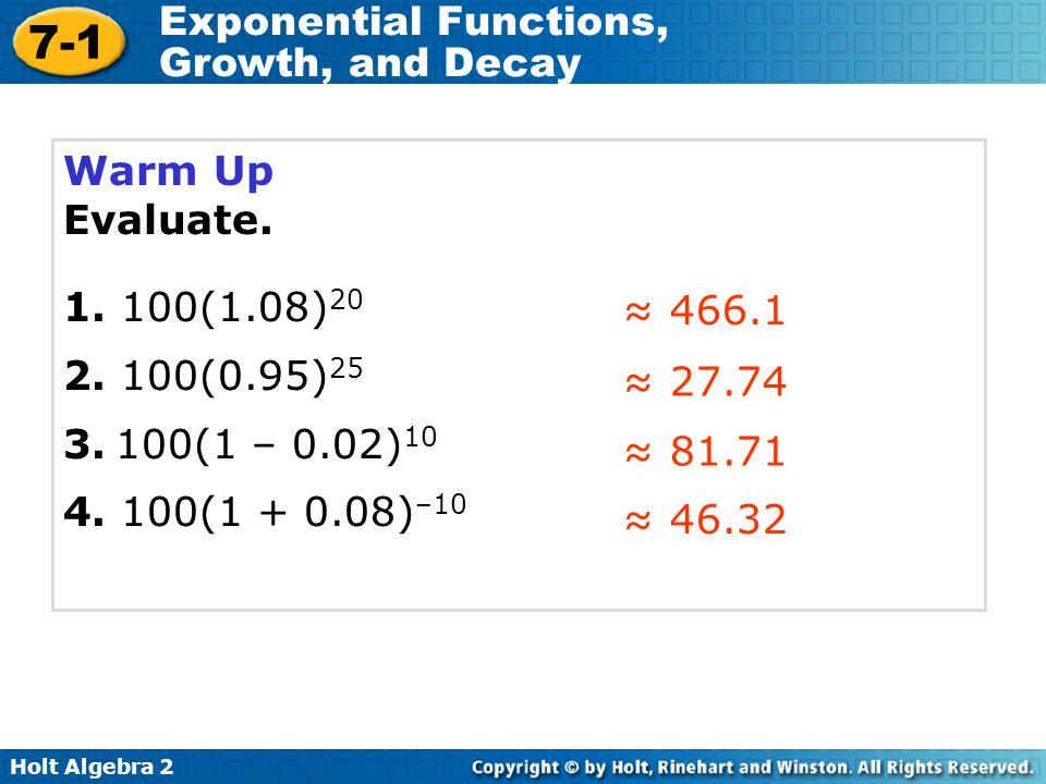 Warm Up Evaluate. 1. 100(1.08)20. 2. 100(0.95)25. 3. 100(1 – 0.02)10. 4. 100(1 + 0.08)–10. ≈ 466.1.