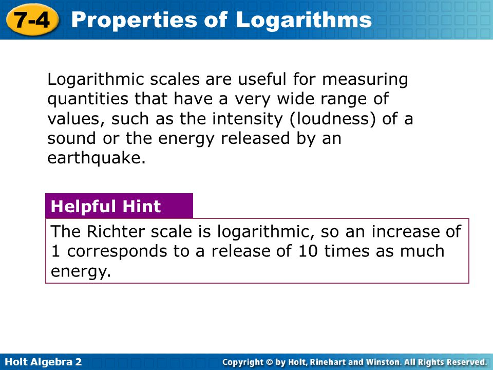 Logarithmic scales are useful for measuring quantities that have a very wide range of values, such as the intensity (loudness) of a sound or the energy released by an earthquake.