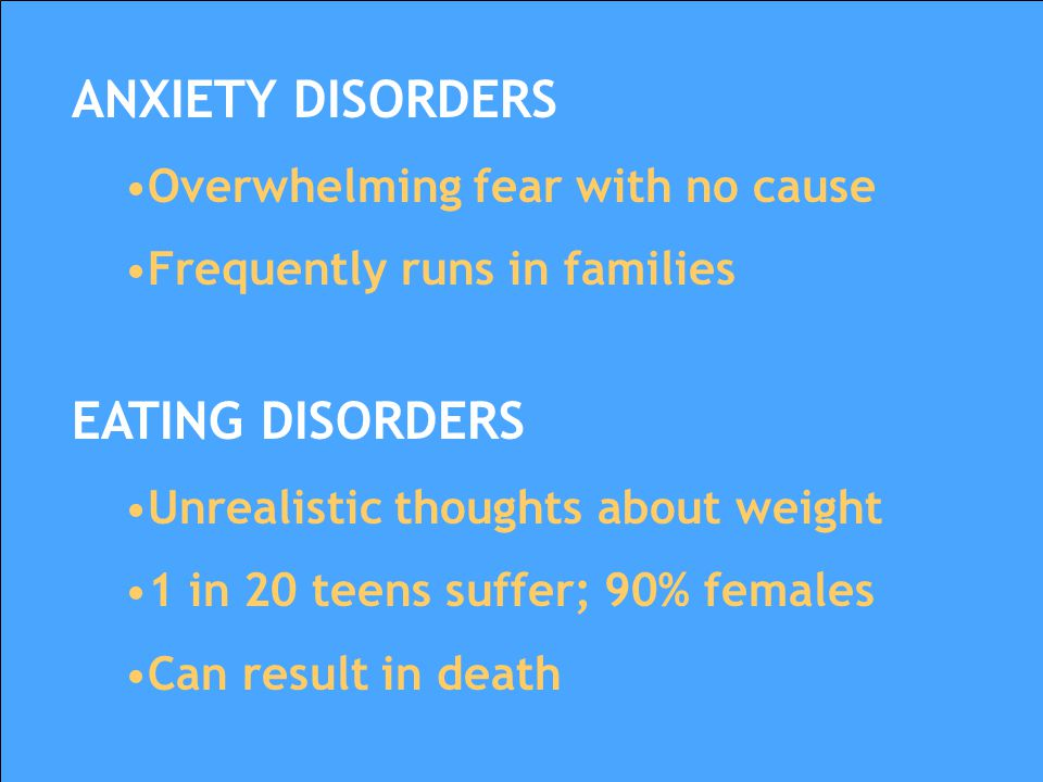 ANXIETY DISORDERS EATING DISORDERS Overwhelming fear with no cause