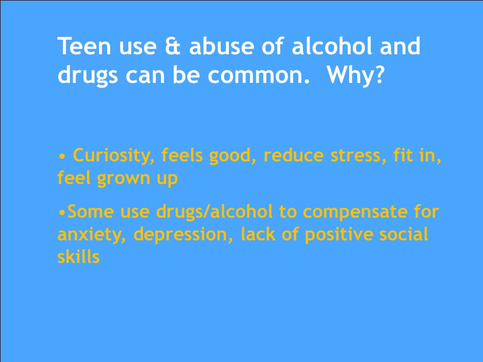 Teen use & abuse of alcohol and drugs can be common. Why