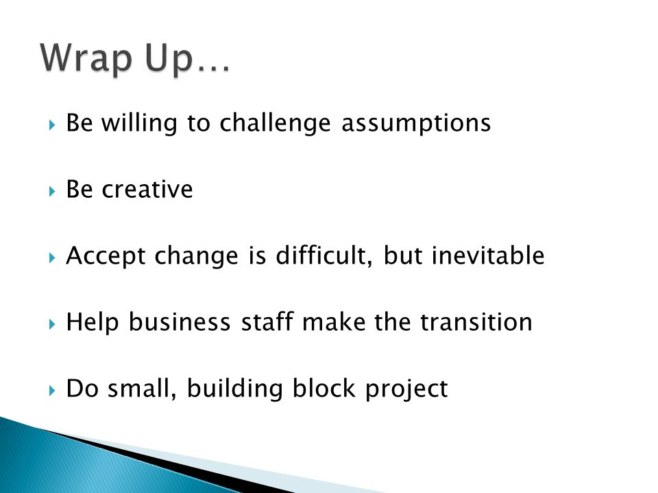 Wrap Up… Be willing to challenge assumptions Be creative