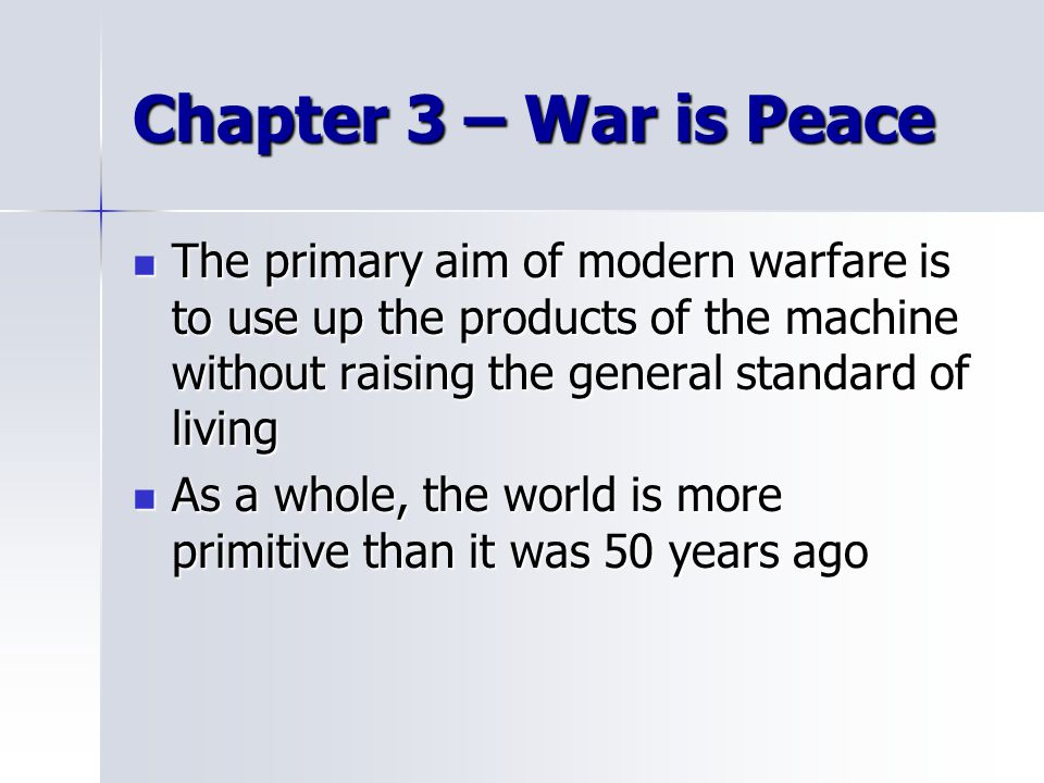 Chapter 3 – War is Peace The primary aim of modern warfare is to use up the products of the machine without raising the general standard of living.