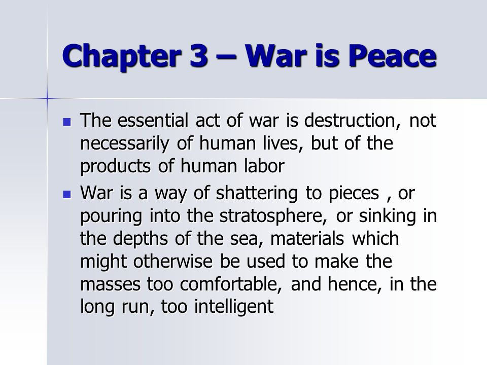 Chapter 3 – War is Peace The essential act of war is destruction, not necessarily of human lives, but of the products of human labor.
