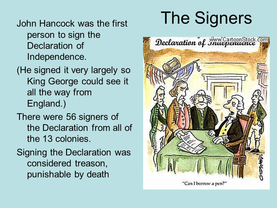 The Signers John Hancock was the first person to sign the Declaration of Independence.