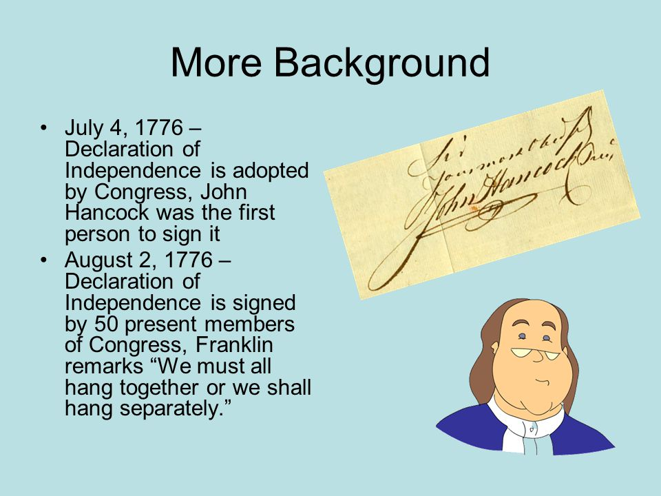 More Background July 4, 1776 – Declaration of Independence is adopted by Congress, John Hancock was the first person to sign it.