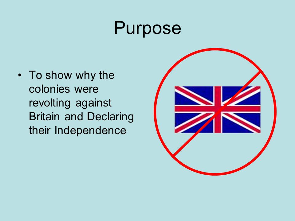 Purpose To show why the colonies were revolting against Britain and Declaring their Independence