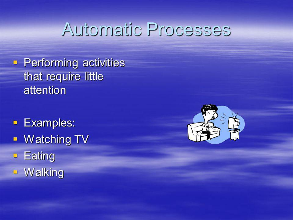 Automatic Processes Performing activities that require little attention. Examples: Watching TV. Eating.