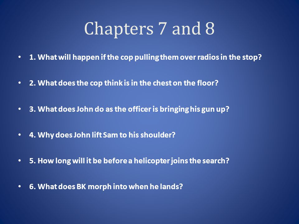 Chapters 7 and 8 1. What will happen if the cop pulling them over radios in the stop 2. What does the cop think is in the chest on the floor