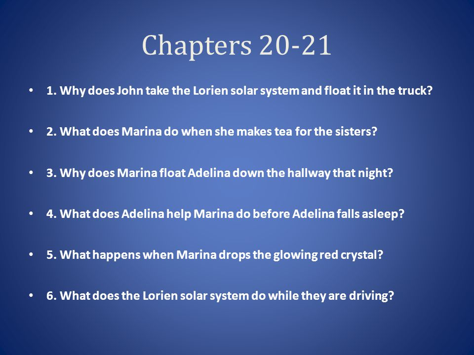 Chapters 20-21 1. Why does John take the Lorien solar system and float it in the truck 2. What does Marina do when she makes tea for the sisters