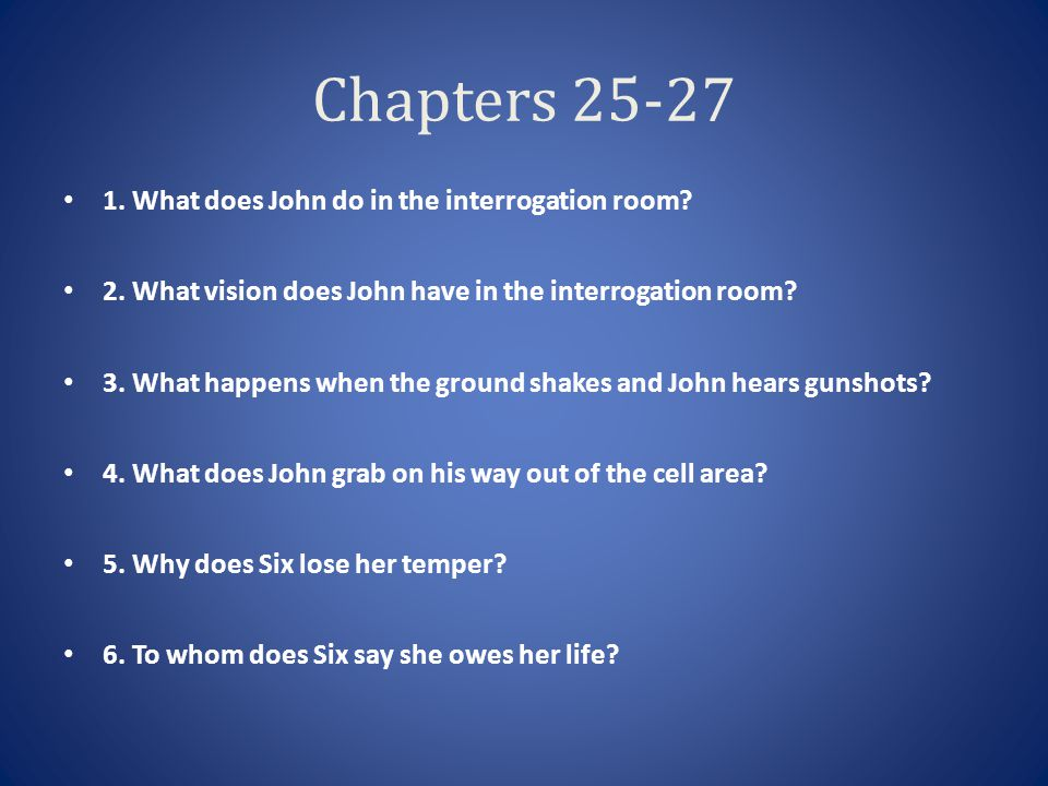 Chapters 25-27 1. What does John do in the interrogation room