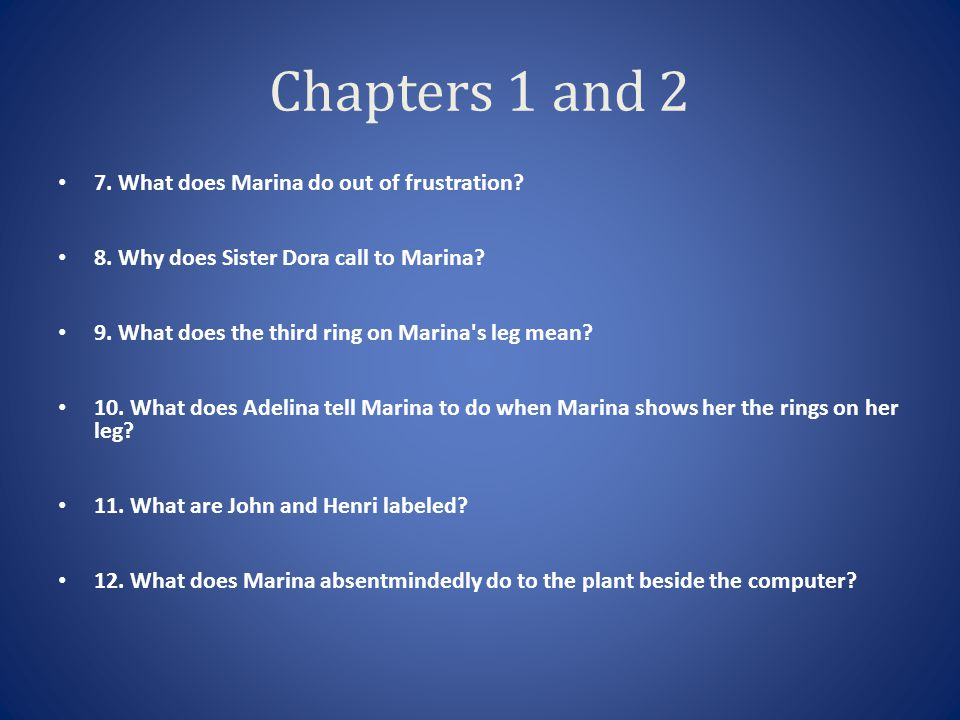 Chapters 1 and 2 7. What does Marina do out of frustration