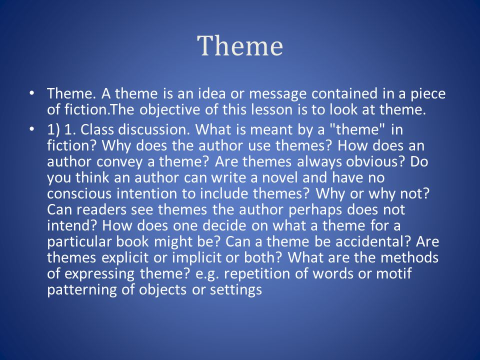 Theme Theme. A theme is an idea or message contained in a piece of fiction.The objective of this lesson is to look at theme.