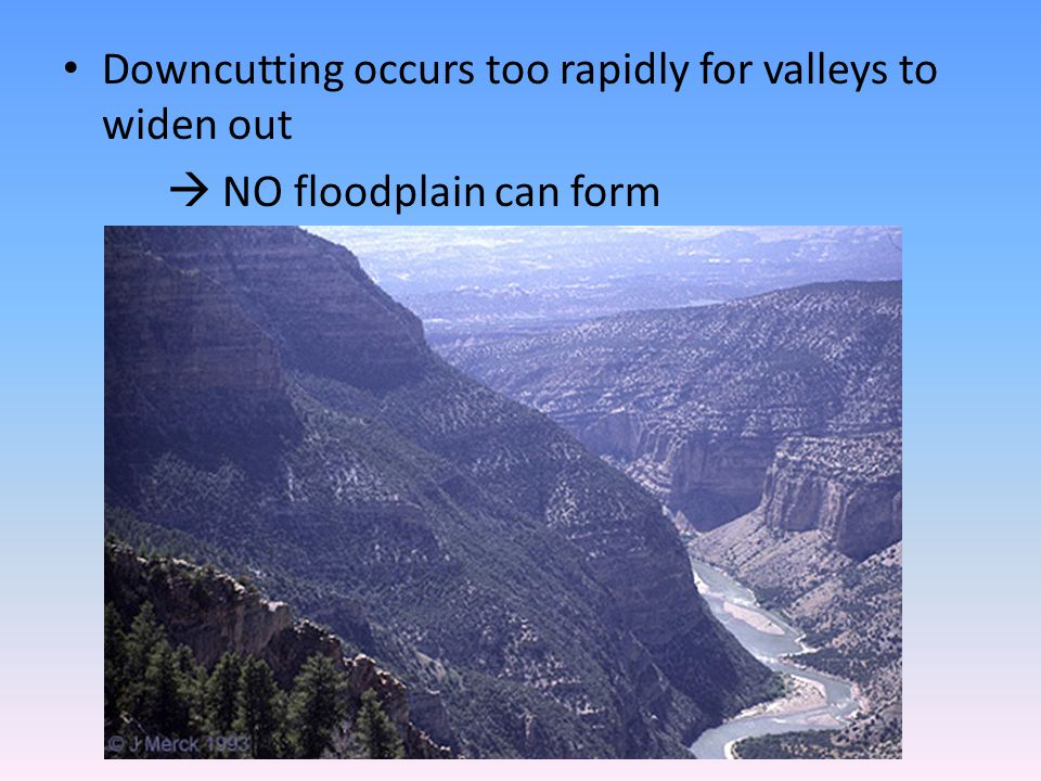 Downcutting occurs too rapidly for valleys to widen out