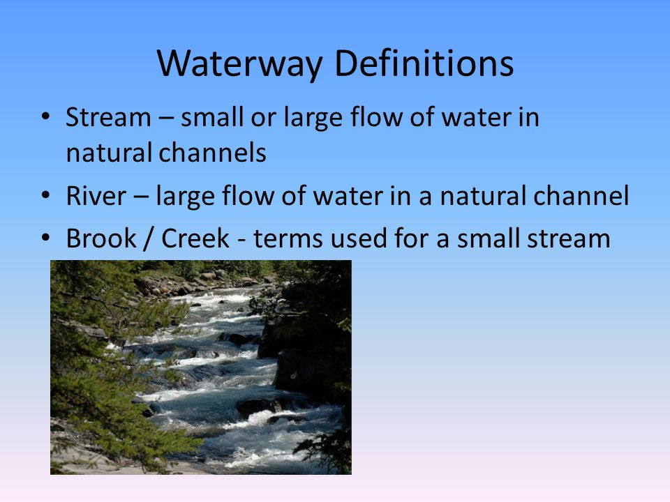 Waterway Definitions Stream – small or large flow of water in natural channels. River – large flow of water in a natural channel.