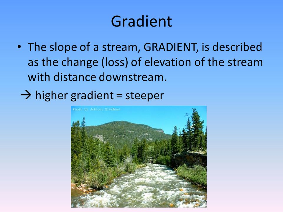 Gradient The slope of a stream, GRADIENT, is described as the change (loss) of elevation of the stream with distance downstream.
