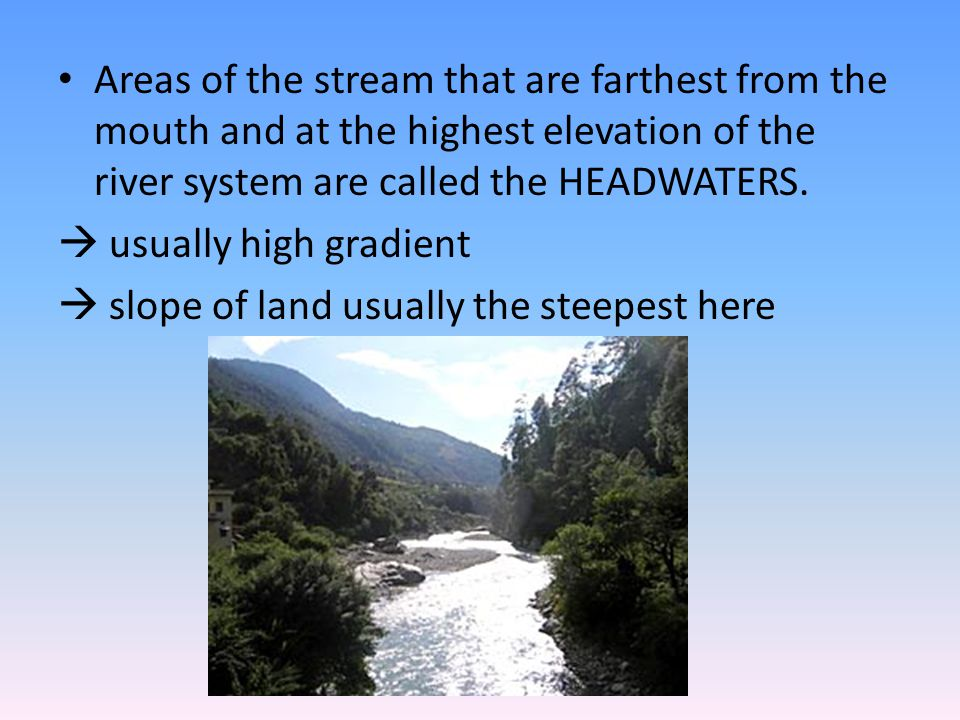 Areas of the stream that are farthest from the mouth and at the highest elevation of the river system are called the HEADWATERS.