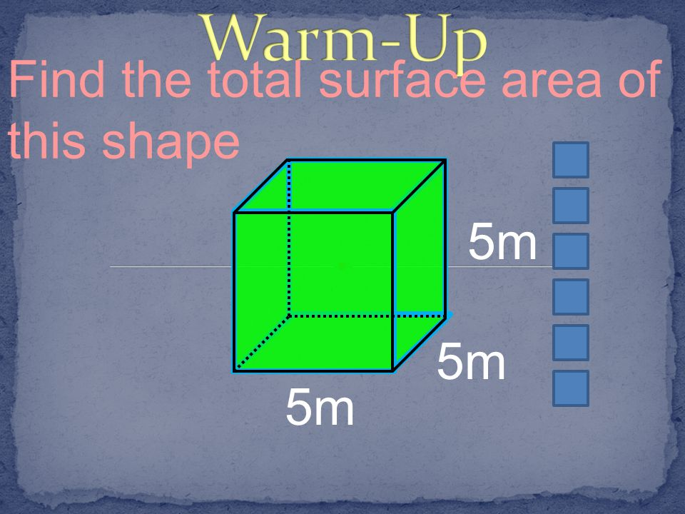 Warm-Up Find the total surface area of this shape 5m 5m 5m