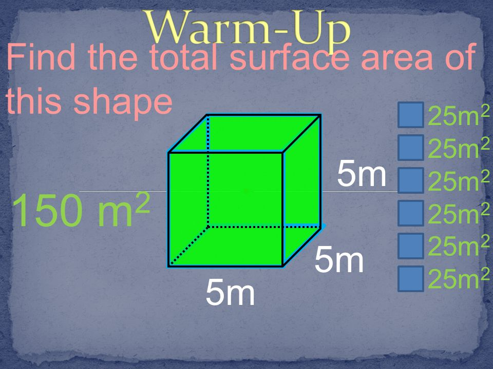 Warm-Up 150 m2 Find the total surface area of this shape 5m 5m 5m 25m2