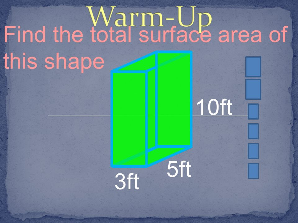 Warm-Up Find the total surface area of this shape 10ft 3ft 5ft
