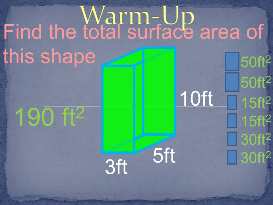 Warm-Up 190 ft2 Find the total surface area of this shape 10ft 5ft 3ft