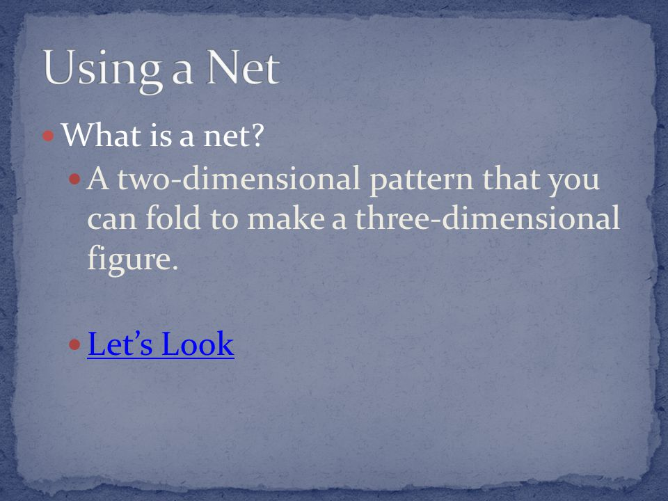 Using a Net What is a net A two-dimensional pattern that you can fold to make a three-dimensional figure.
