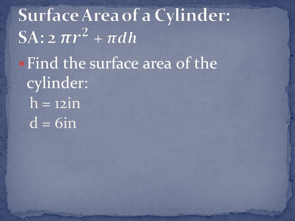 Surface Area of a Cylinder: SA: 2 𝝅 𝒓 𝟐 + 𝝅𝒅𝒉