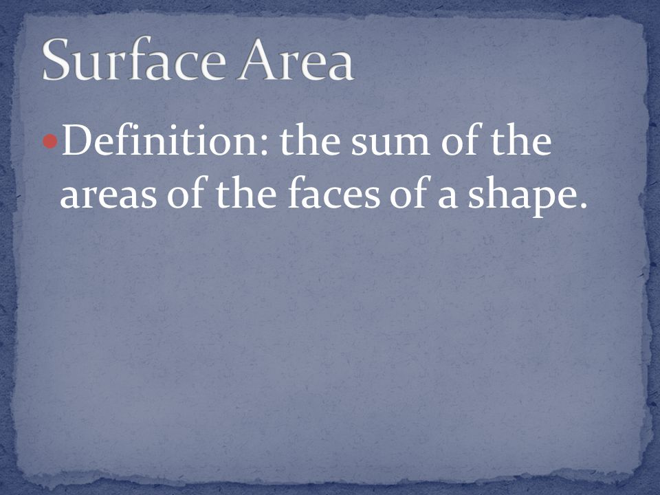 Surface Area Definition: the sum of the areas of the faces of a shape.