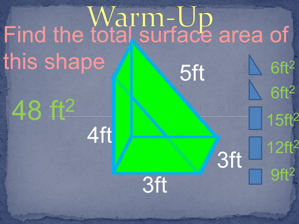 Warm-Up 48 ft2 Find the total surface area of this shape 5ft 4ft 3ft