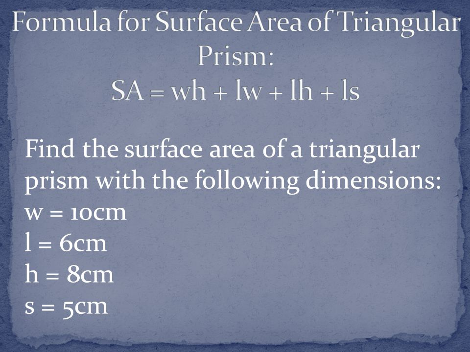 Formula for Surface Area of Triangular Prism: SA = wh + lw + lh + ls