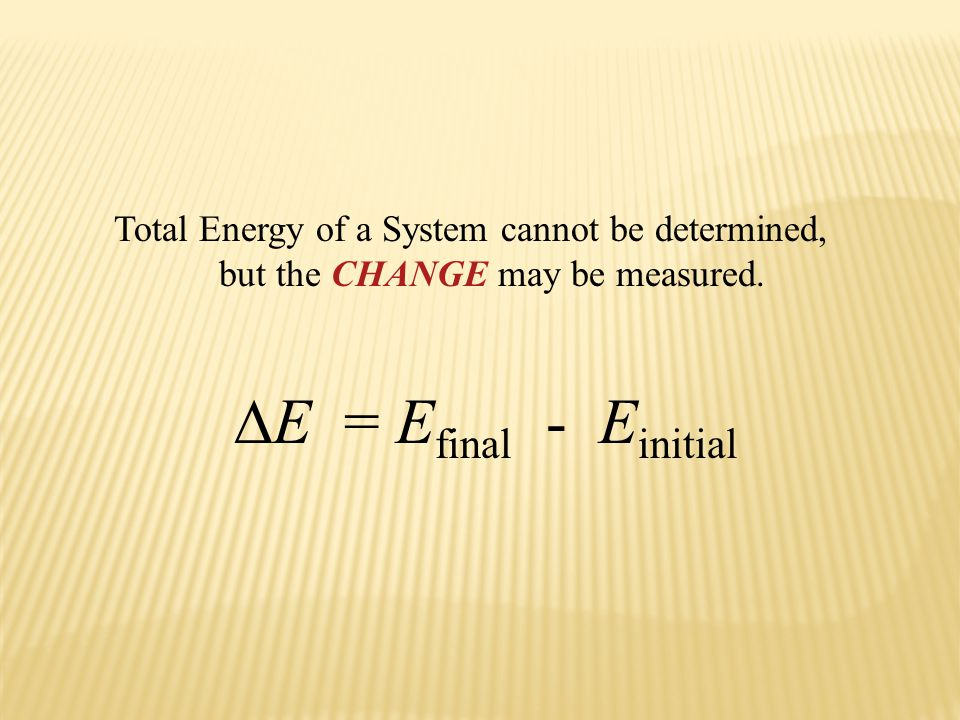 ∆E = Efinal - Einitial Total Energy of a System cannot be determined,