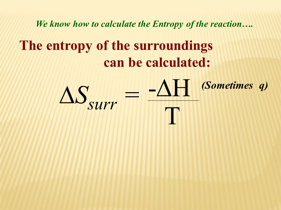 -H Ssurr = T The entropy of the surroundings can be calculated: