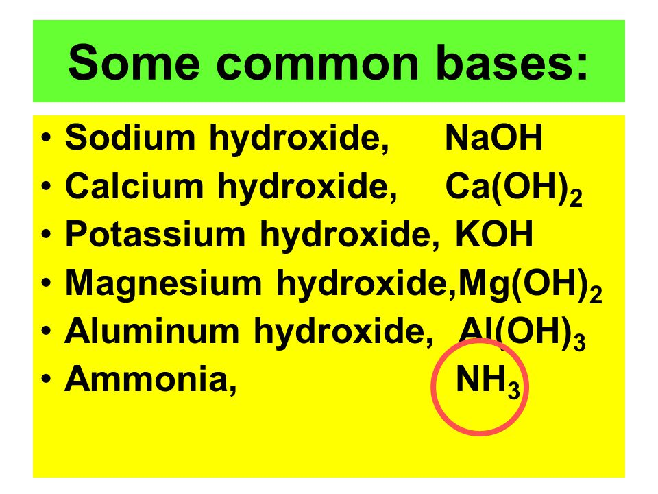 Some common bases: Sodium hydroxide, NaOH Calcium hydroxide, Ca(OH)2