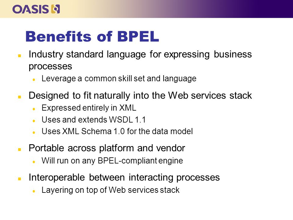Benefits of BPEL Industry standard language for expressing business processes. Leverage a common skill set and language.