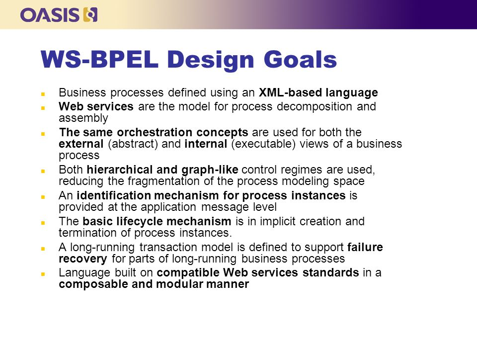 WS-BPEL Design Goals Business processes defined using an XML-based language. Web services are the model for process decomposition and assembly.