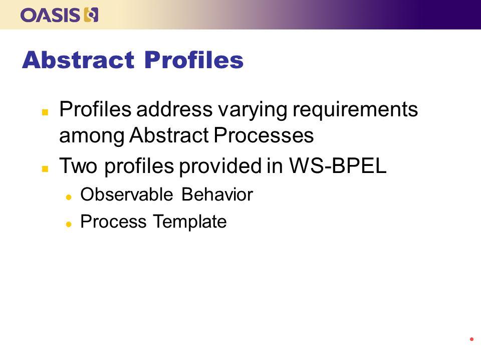 Abstract Profiles Profiles address varying requirements among Abstract Processes. Two profiles provided in WS-BPEL.