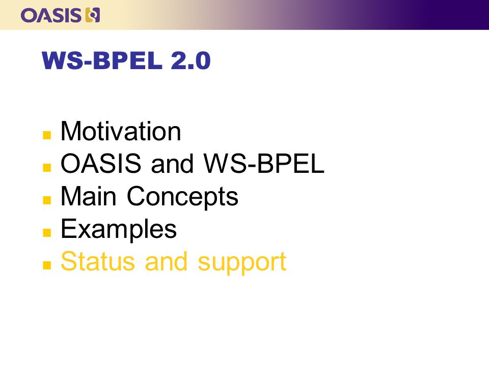 Motivation OASIS and WS-BPEL Main Concepts Examples Status and support